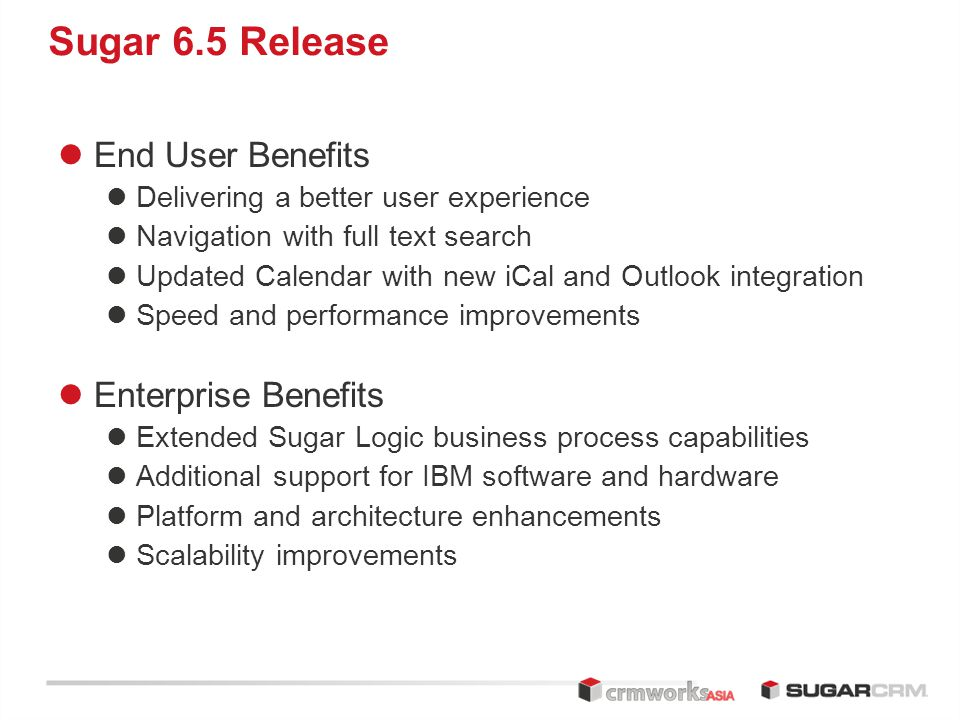 Sugar 6.5 Release End User Benefits Delivering a better user experience Navigation with full text search Updated Calendar with new iCal and Outlook integration Speed and performance improvements Enterprise Benefits Extended Sugar Logic business process capabilities Additional support for IBM software and hardware Platform and architecture enhancements Scalability improvements