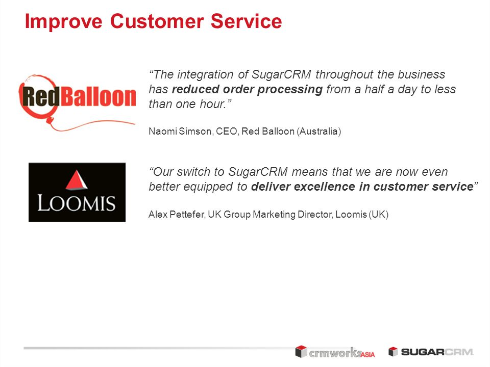 Improve Customer Service The integration of SugarCRM throughout the business has reduced order processing from a half a day to less than one hour. Naomi Simson, CEO, Red Balloon (Australia) Our switch to SugarCRM means that we are now even better equipped to deliver excellence in customer service Alex Pettefer, UK Group Marketing Director, Loomis (UK)