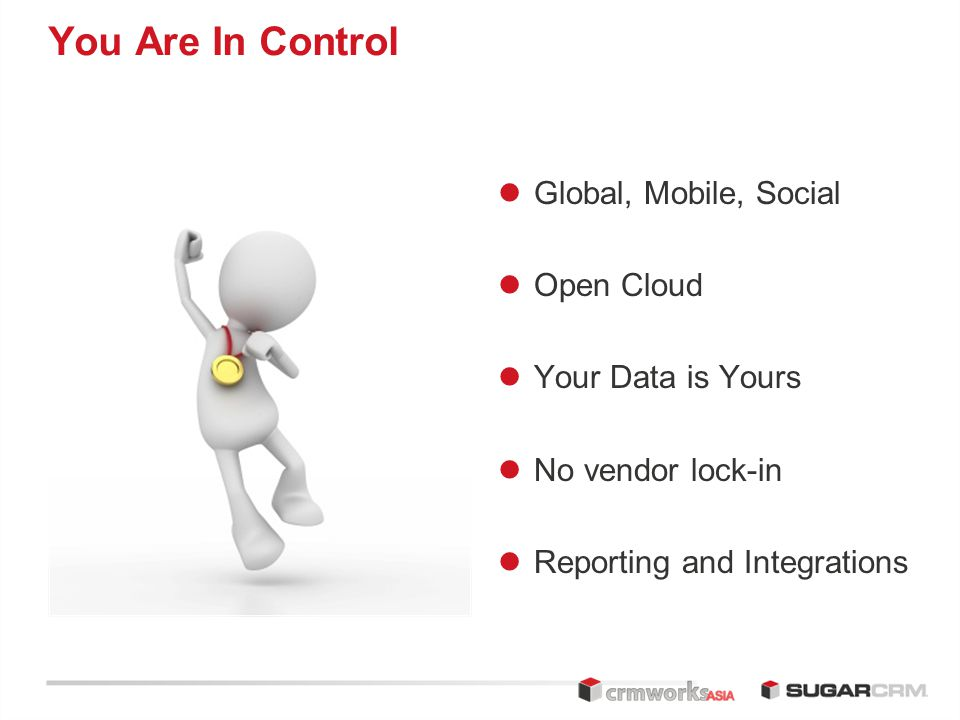 You Are In Control Global, Mobile, Social Open Cloud Your Data is Yours No vendor lock-in Reporting and Integrations