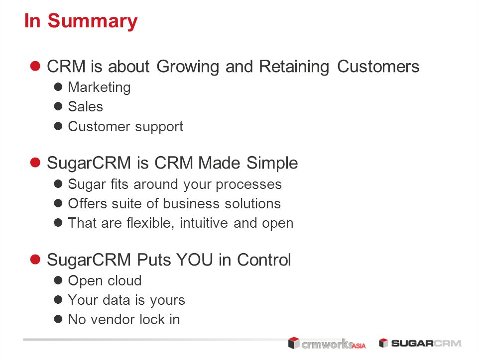 In Summary CRM is about Growing and Retaining Customers Marketing Sales Customer support SugarCRM is CRM Made Simple Sugar fits around your processes Offers suite of business solutions That are flexible, intuitive and open SugarCRM Puts YOU in Control Open cloud Your data is yours No vendor lock in