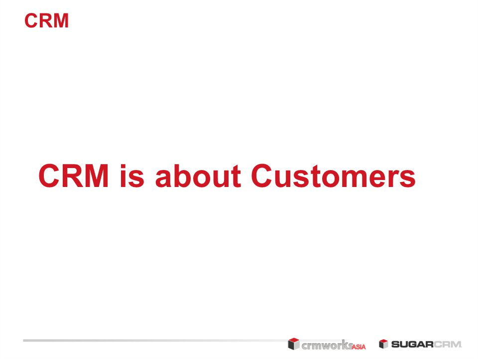 CRM CRM is about Customers