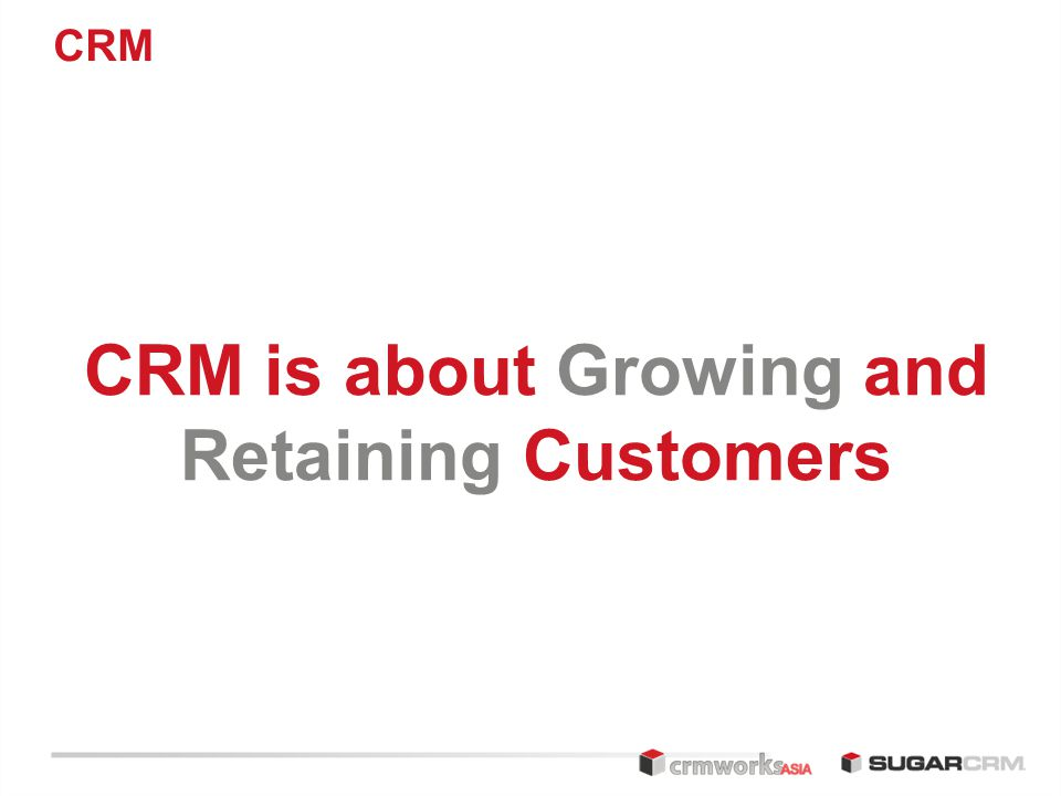 CRM CRM is about Growing and Retaining Customers