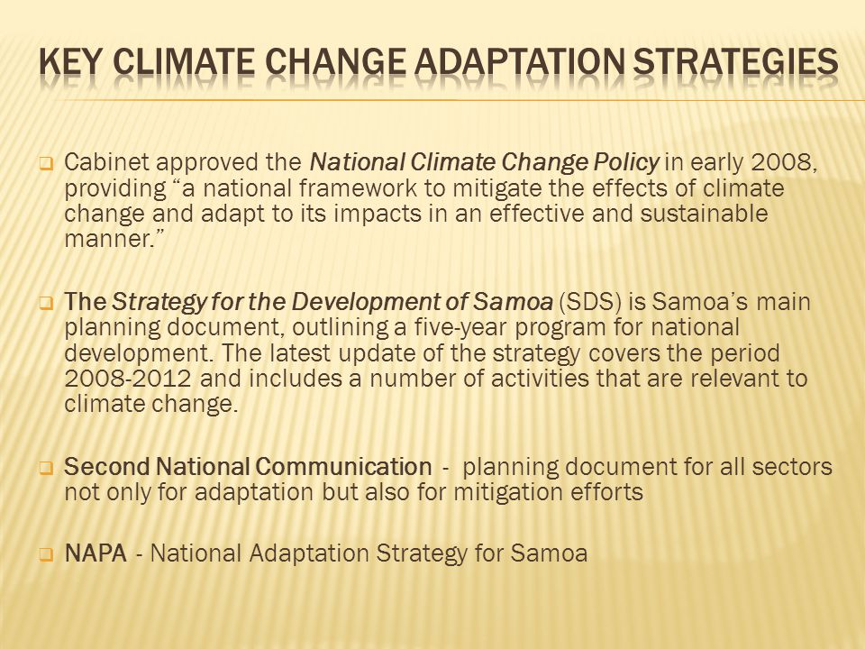  Cabinet approved the National Climate Change Policy in early 2008, providing a national framework to mitigate the effects of climate change and adapt to its impacts in an effective and sustainable manner.  The Strategy for the Development of Samoa (SDS) is Samoa's main planning document, outlining a five-year program for national development.