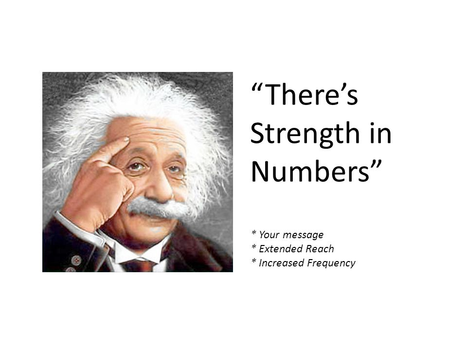 There's Strength in Numbers * Your message * Extended Reach * Increased Frequency