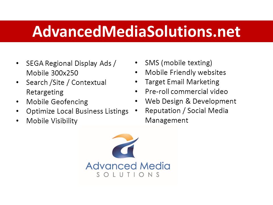 AdvancedMediaSolutions.net SEGA Regional Display Ads / Mobile 300x250 Search /Site / Contextual Retargeting Mobile Geofencing Optimize Local Business Listings Mobile Visibility SMS (mobile texting) Mobile Friendly websites Target  Marketing Pre-roll commercial video Web Design & Development Reputation / Social Media Management