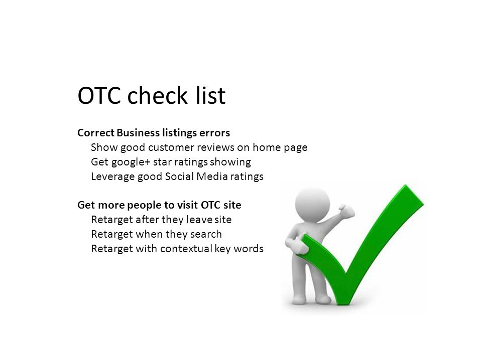 OTC check list Correct Business listings errors Show good customer reviews on home page Get google+ star ratings showing Leverage good Social Media ratings Get more people to visit OTC site Retarget after they leave site Retarget when they search Retarget with contextual key words