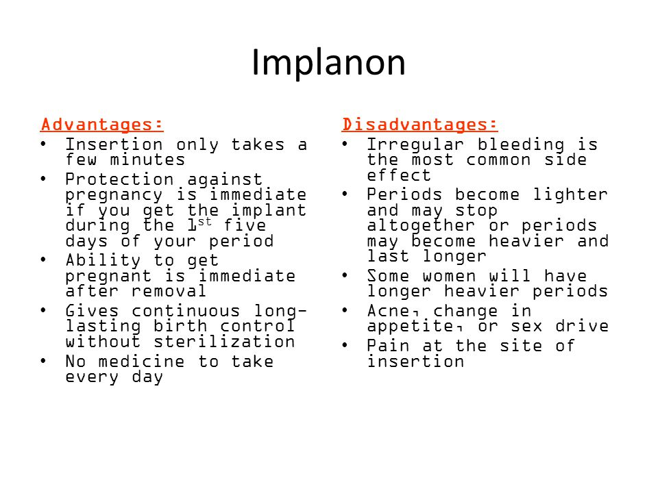 Implanon Advantages: Insertion only takes a few minutes Protection against pregnancy is immediate if you get the implant during the 1 st five days of your period Ability to get pregnant is immediate after removal Gives continuous long- lasting birth control without sterilization No medicine to take every day Disadvantages: Irregular bleeding is the most common side effect Periods become lighter and may stop altogether or periods may become heavier and last longer Some women will have longer heavier periods Acne, change in appetite, or sex drive Pain at the site of insertion