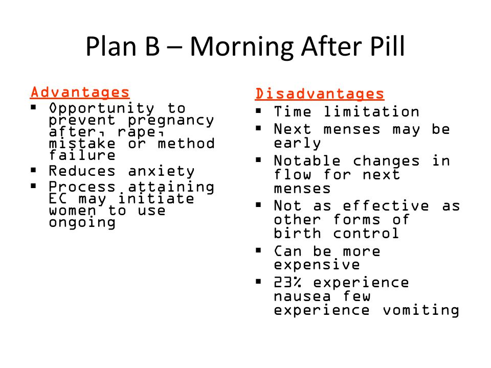 Plan B – Morning After Pill Advantages  Opportunity to prevent pregnancy after, rape, mistake or method failure  Reduces anxiety  Process attaining EC may initiate women to use ongoing Disadvantages  Time limitation  Next menses may be early  Notable changes in flow for next menses  Not as effective as other forms of birth control  Can be more expensive  23% experience nausea few experience vomiting