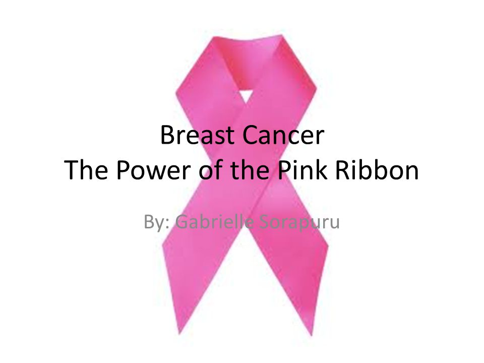 Breast Cancer The Power of the Pink Ribbon By: Gabrielle Sorapuru