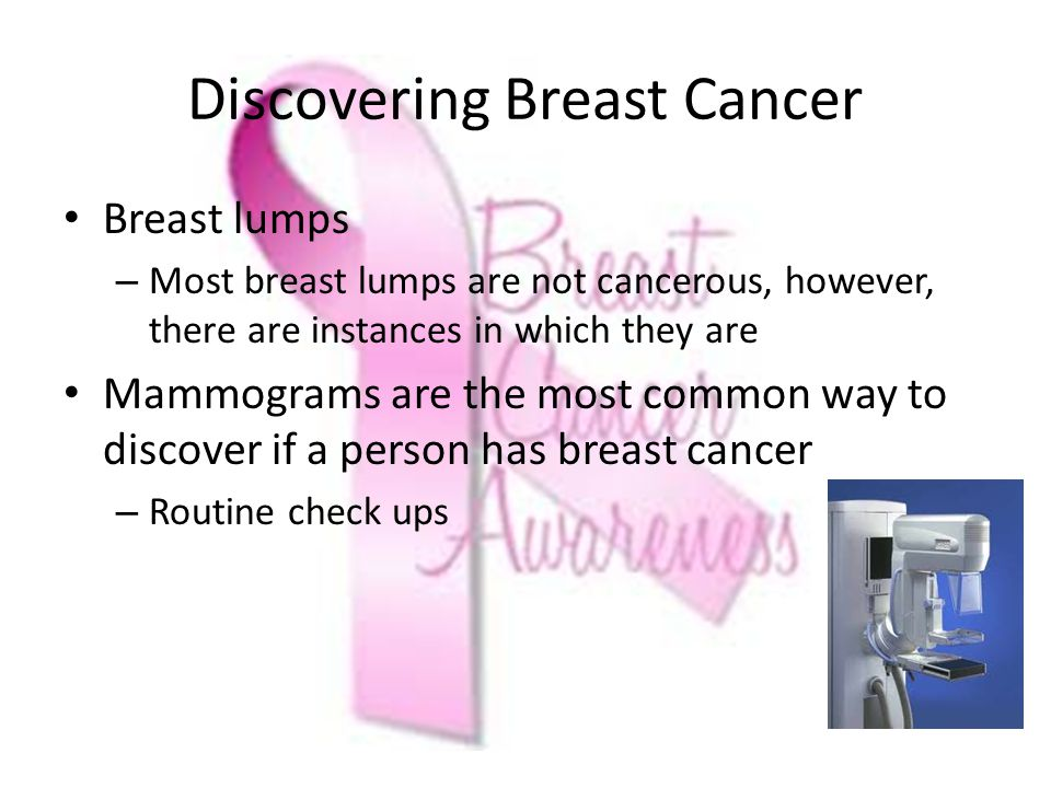Discovering Breast Cancer Breast lumps – Most breast lumps are not cancerous, however, there are instances in which they are Mammograms are the most common way to discover if a person has breast cancer – Routine check ups