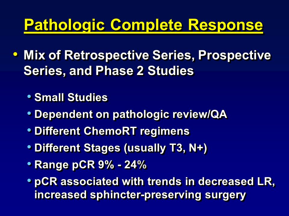 Pathologic Complete Response Mix of Retrospective Series, Prospective Series, and Phase 2 Studies Mix of Retrospective Series, Prospective Series, and Phase 2 Studies Small Studies Small Studies Dependent on pathologic review/QA Dependent on pathologic review/QA Different ChemoRT regimens Different ChemoRT regimens Different Stages (usually T3, N+) Different Stages (usually T3, N+) Range pCR 9% - 24% Range pCR 9% - 24% pCR associated with trends in decreased LR, increased sphincter-preserving surgery pCR associated with trends in decreased LR, increased sphincter-preserving surgery Mix of Retrospective Series, Prospective Series, and Phase 2 Studies Mix of Retrospective Series, Prospective Series, and Phase 2 Studies Small Studies Small Studies Dependent on pathologic review/QA Dependent on pathologic review/QA Different ChemoRT regimens Different ChemoRT regimens Different Stages (usually T3, N+) Different Stages (usually T3, N+) Range pCR 9% - 24% Range pCR 9% - 24% pCR associated with trends in decreased LR, increased sphincter-preserving surgery pCR associated with trends in decreased LR, increased sphincter-preserving surgery