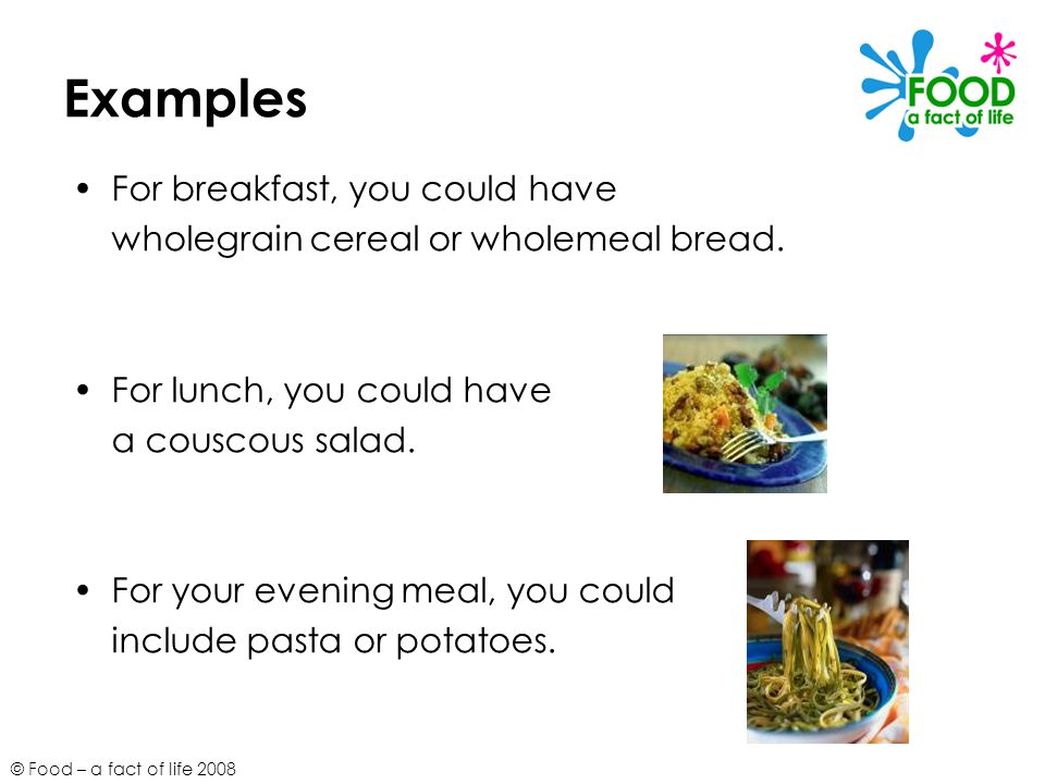 © Food – a fact of life 2008 Examples For breakfast, you could have wholegrain cereal or wholemeal bread.