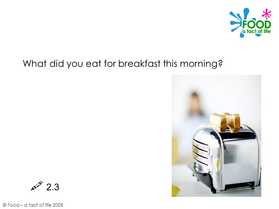© Food – a fact of life 2008 What did you eat for breakfast this morning  2.3