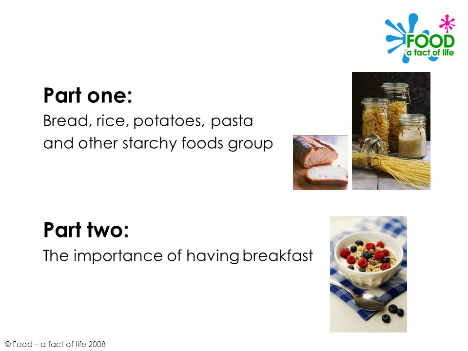 © Food – a fact of life 2008 Part one: Bread, rice, potatoes, pasta and other starchy foods group Part two: The importance of having breakfast