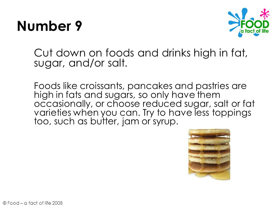 © Food – a fact of life 2008 Number 9 Cut down on foods and drinks high in fat, sugar, and/or salt.
