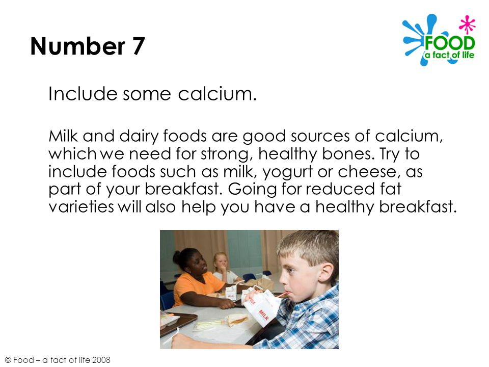 © Food – a fact of life 2008 Number 7 Include some calcium.