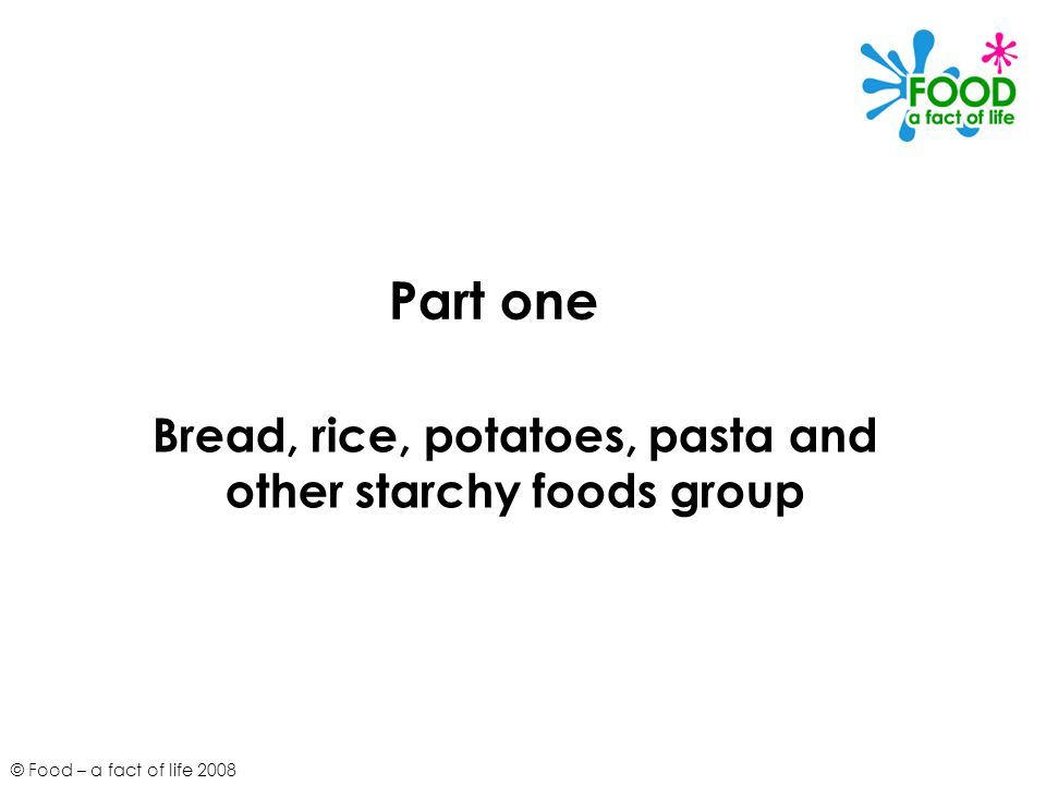 © Food – a fact of life 2008 Part one Bread, rice, potatoes, pasta and other starchy foods group