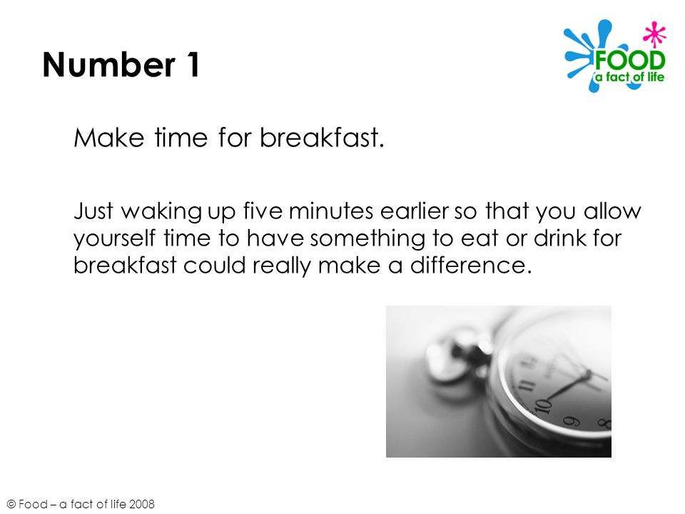 © Food – a fact of life 2008 Number 1 Make time for breakfast.