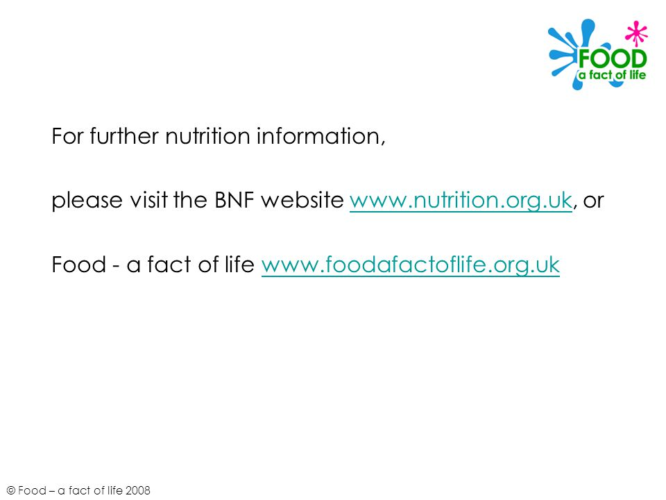© Food – a fact of life 2008 For further nutrition information, please visit the BNF website   orwww.nutrition.org.uk Food - a fact of life
