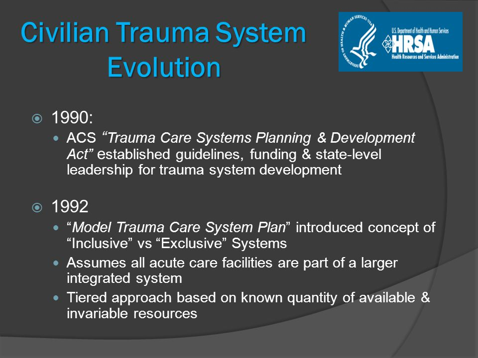 Civilian Trauma System Evolution  1990: ACS Trauma Care Systems Planning & Development Act e stablished guidelines, funding & state-level leadership for trauma system development  1992 Model Trauma Care System Plan introduced concept of Inclusive vs Exclusive Systems Assumes all acute care facilities are part of a larger integrated system Tiered approach based on known quantity of available & invariable resources