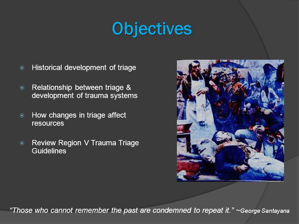 Objectives  Historical development of triage  Relationship between triage & development of trauma systems  How changes in triage affect resources  Review Region V Trauma Triage Guidelines Those who cannot remember the past are condemned to repeat it. ~ George Santayana