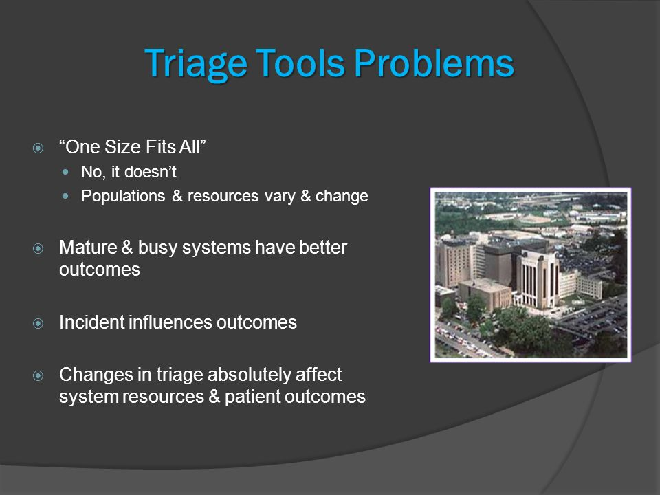 Triage Tools Problems  One Size Fits All No, it doesn't Populations & resources vary & change  Mature & busy systems have better outcomes  Incident influences outcomes  Changes in triage absolutely affect system resources & patient outcomes