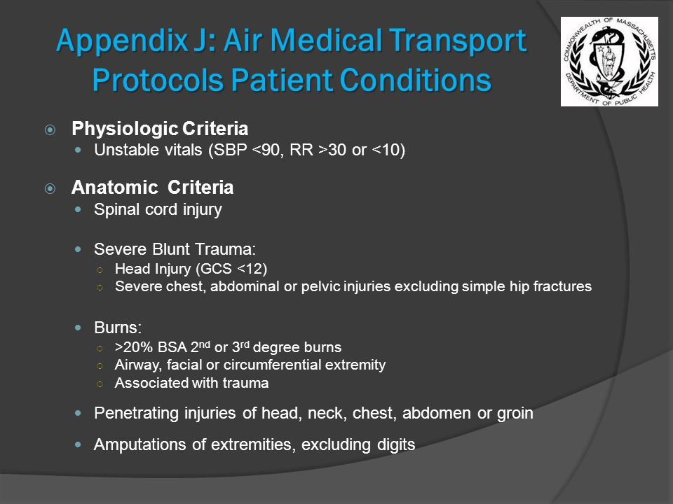 Appendix J: Air Medical Transport Protocols Patient Conditions  Physiologic Criteria Unstable vitals (SBP 30 or <10)  Anatomic Criteria Spinal cord injury Severe Blunt Trauma: ○ Head Injury (GCS <12) ○ Severe chest, abdominal or pelvic injuries excluding simple hip fractures Burns: ○ >20% BSA 2 nd or 3 rd degree burns ○ Airway, facial or circumferential extremity ○ Associated with trauma Penetrating injuries of head, neck, chest, abdomen or groin Amputations of extremities, excluding digits