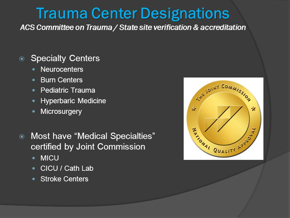 Trauma Center Designations Trauma Center Designations ACS Committee on Trauma / State site verification & accreditation  Specialty Centers Neurocenters Burn Centers Pediatric Trauma Hyperbaric Medicine Microsurgery  Most have Medical Specialties certified by Joint Commission MICU CICU / Cath Lab Stroke Centers