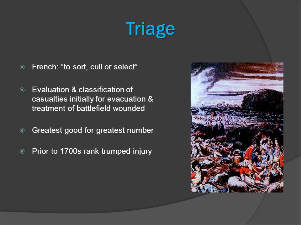 Triage  French: to sort, cull or select  Evaluation & classification of casualties initially for evacuation & treatment of battlefield wounded  Greatest good for greatest number  Prior to 1700s rank trumped injury