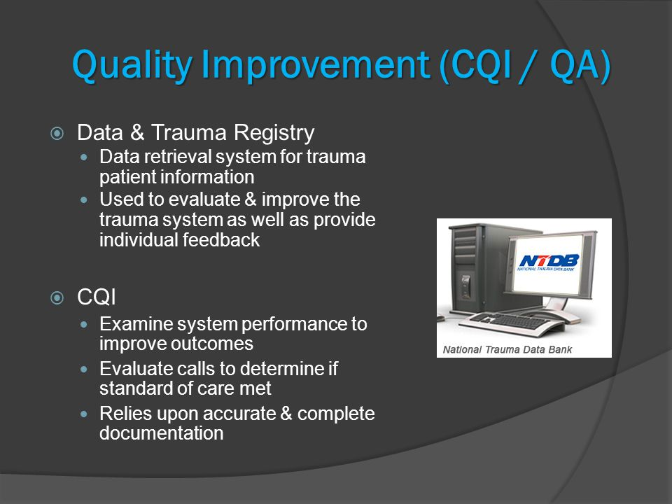 Quality Improvement (CQI / QA)  Data & Trauma Registry Data retrieval system for trauma patient information Used to evaluate & improve the trauma system as well as provide individual feedback  CQI Examine system performance to improve outcomes Evaluate calls to determine if standard of care met Relies upon accurate & complete documentation