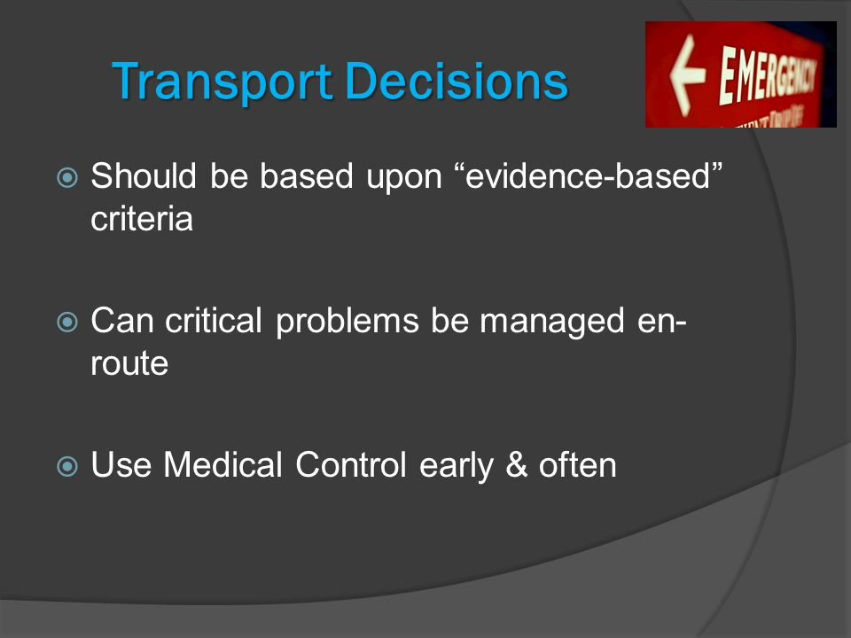 Transport Decisions  Should be based upon evidence-based criteria  Can critical problems be managed en- route  Use Medical Control early & often