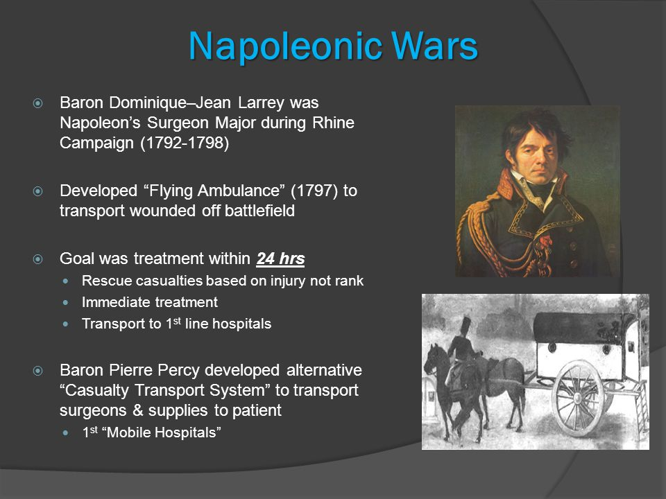 Napoleonic Wars  Baron Dominique–Jean Larrey was Napoleon's Surgeon Major during Rhine Campaign ( )  Developed Flying Ambulance (1797) to transport wounded off battlefield  Goal was treatment within 24 hrs Rescue casualties based on injury not rank Immediate treatment Transport to 1 st line hospitals  Baron Pierre Percy developed alternative Casualty Transport System to transport surgeons & supplies to patient 1 st Mobile Hospitals