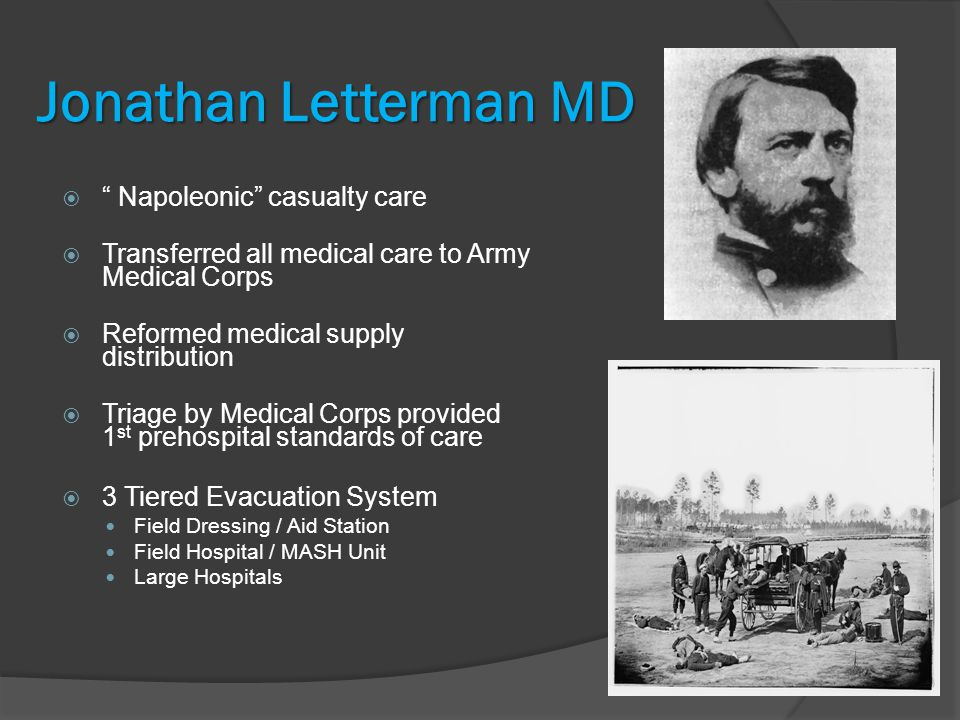 Jonathan Letterman MD  Napoleonic casualty care  Transferred all medical care to Army Medical Corps  Reformed medical supply distribution  Triage by Medical Corps provided 1 st prehospital standards of care  3 Tiered Evacuation System Field Dressing / Aid Station Field Hospital / MASH Unit Large Hospitals