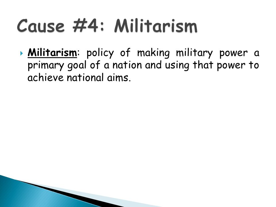  Militarism: policy of making military power a primary goal of a nation and using that power to achieve national aims.