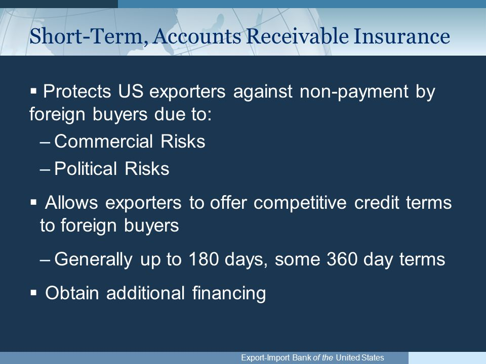 Export-Import Bank of the United States Short-Term, Accounts Receivable Insurance  Protects US exporters against non-payment by foreign buyers due to: –Commercial Risks –Political Risks  Allows exporters to offer competitive credit terms to foreign buyers –Generally up to 180 days, some 360 day terms  Obtain additional financing