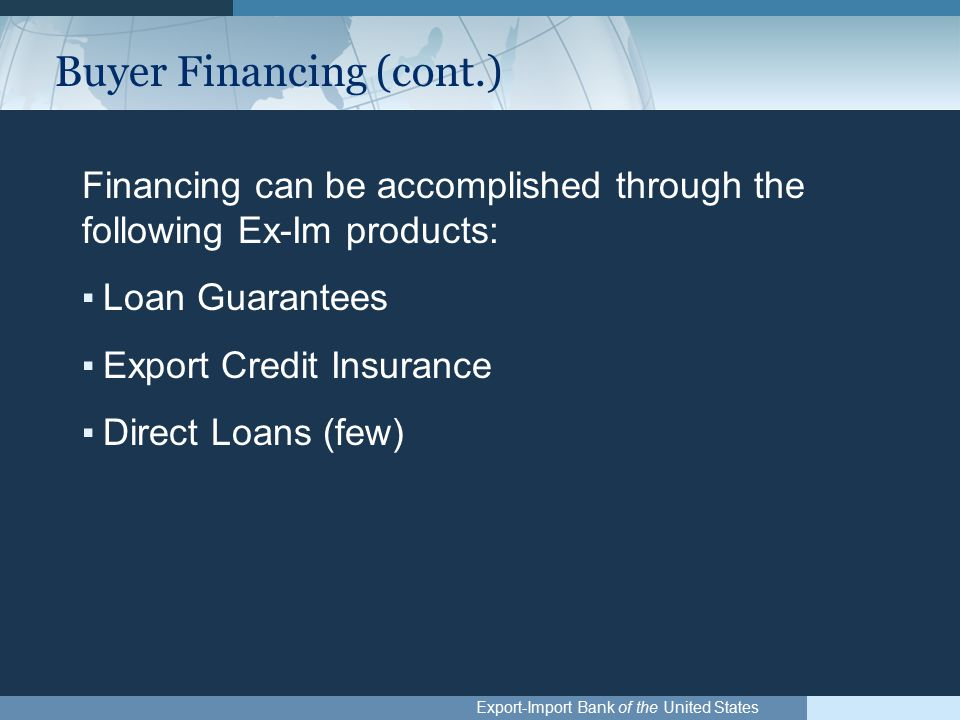 Export-Import Bank of the United States Buyer Financing (cont.) Financing can be accomplished through the following Ex-Im products: ▪Loan Guarantees ▪Export Credit Insurance ▪Direct Loans (few)