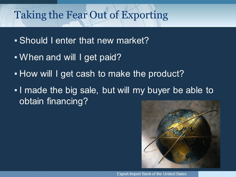Export-Import Bank of the United States Taking the Fear Out of Exporting ▪Should I enter that new market.