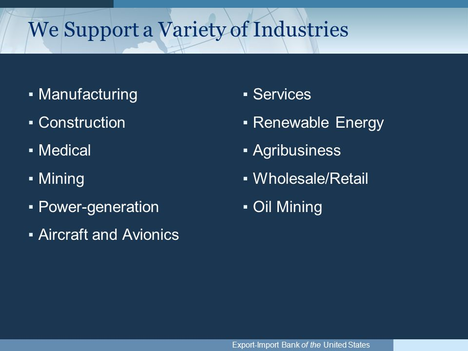 Export-Import Bank of the United States We Support a Variety of Industries ▪Manufacturing ▪Construction ▪Medical ▪Mining ▪Power-generation ▪Aircraft and Avionics ▪Services ▪Renewable Energy ▪Agribusiness ▪Wholesale/Retail ▪Oil Mining