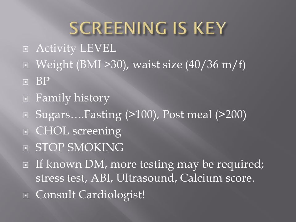  Activity LEVEL  Weight (BMI >30), waist size (40/36 m/f)  BP  Family history  Sugars….Fasting (>100), Post meal (>200)  CHOL screening  STOP SMOKING  If known DM, more testing may be required; stress test, ABI, Ultrasound, Calcium score.