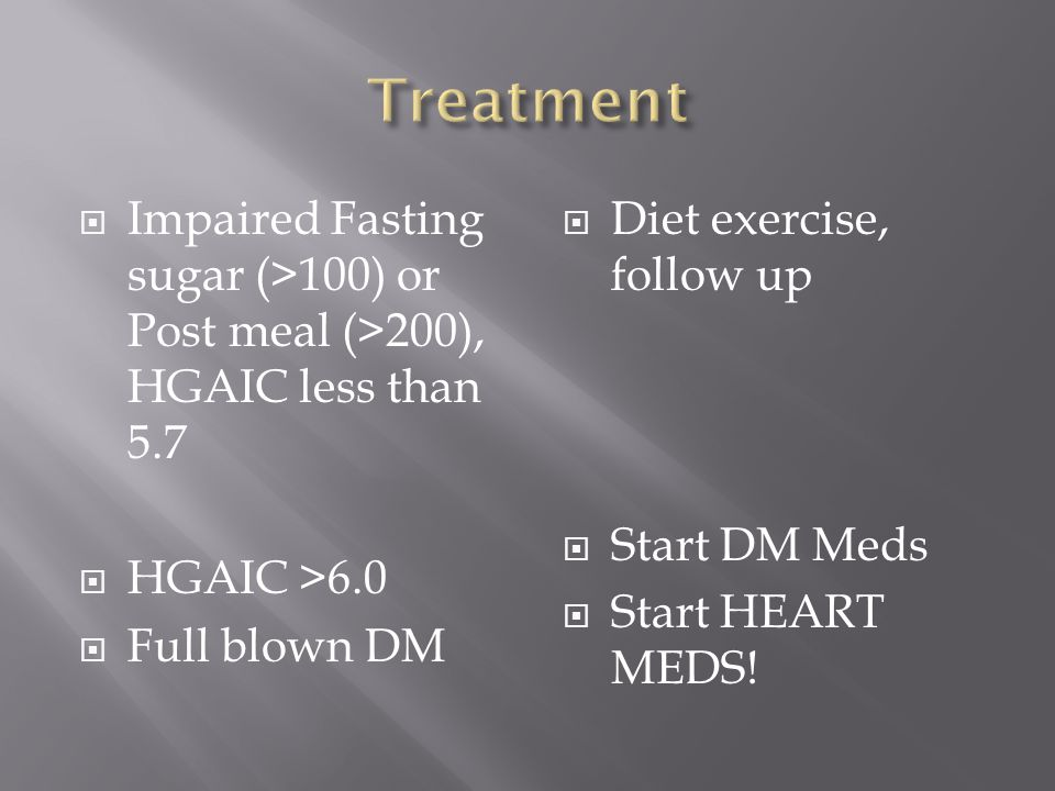  Impaired Fasting sugar (>100) or Post meal (>200), HGAIC less than 5.7  HGAIC >6.0  Full blown DM  Diet exercise, follow up  Start DM Meds  Start HEART MEDS!