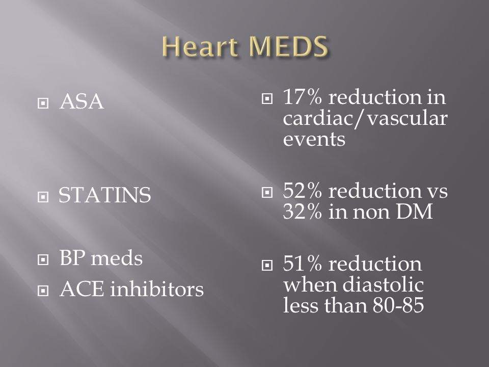  ASA  STATINS  BP meds  ACE inhibitors  17% reduction in cardiac/vascular events  52% reduction vs 32% in non DM  51% reduction when diastolic less than 80-85