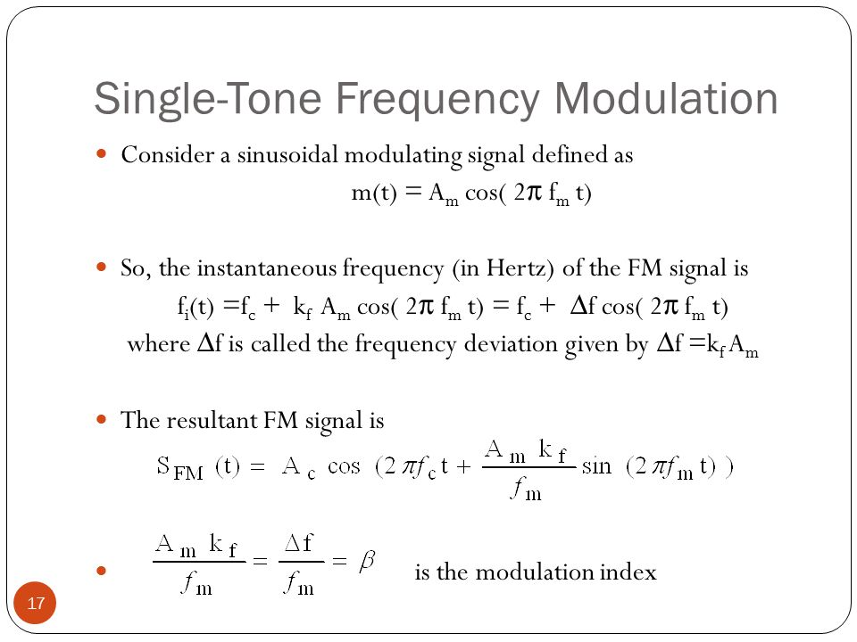 Single-Tone Frequency Modulation 17 Consider a sinusoidal modulating signal defined as m(t) = A m cos( 2 π f m t) So, the instantaneous frequency (in Hertz) of the FM signal is f i (t) =f c + k f A m cos( 2 π f m t) = f c + ∆f cos( 2 π f m t) where ∆f is called the frequency deviation given by ∆f =k f A m The resultant FM signal is is the modulation index
