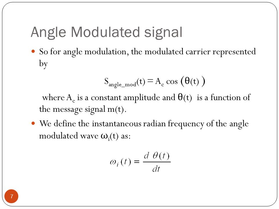 Angle Modulated signal 7 So for angle modulation, the modulated carrier represented by S angle_mod (t) = A c cos ( θ (t) ) where A c is a constant amplitude and θ (t) is a function of the message signal m(t).