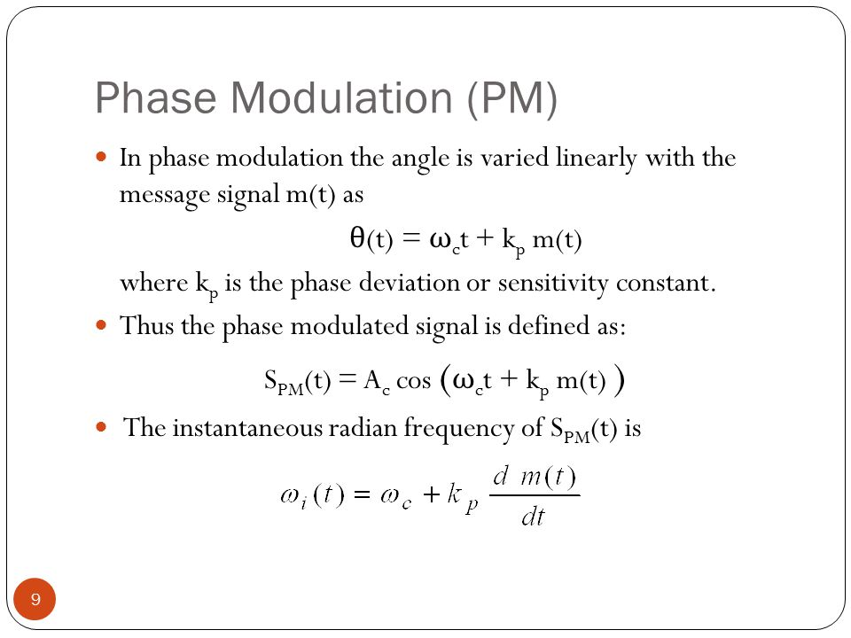 Phase Modulation (PM) 9 In phase modulation the angle is varied linearly with the message signal m(t) as θ (t) = ω c t + k p m(t) where k p is the phase deviation or sensitivity constant.