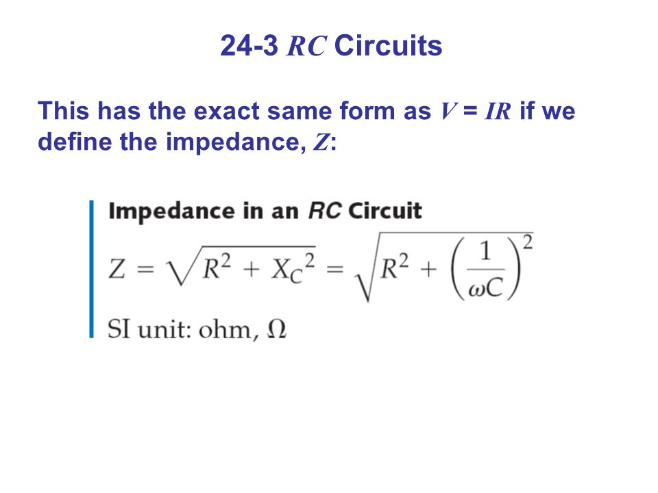 24-3 RC Circuits This has the exact same form as V = IR if we define the impedance, Z :