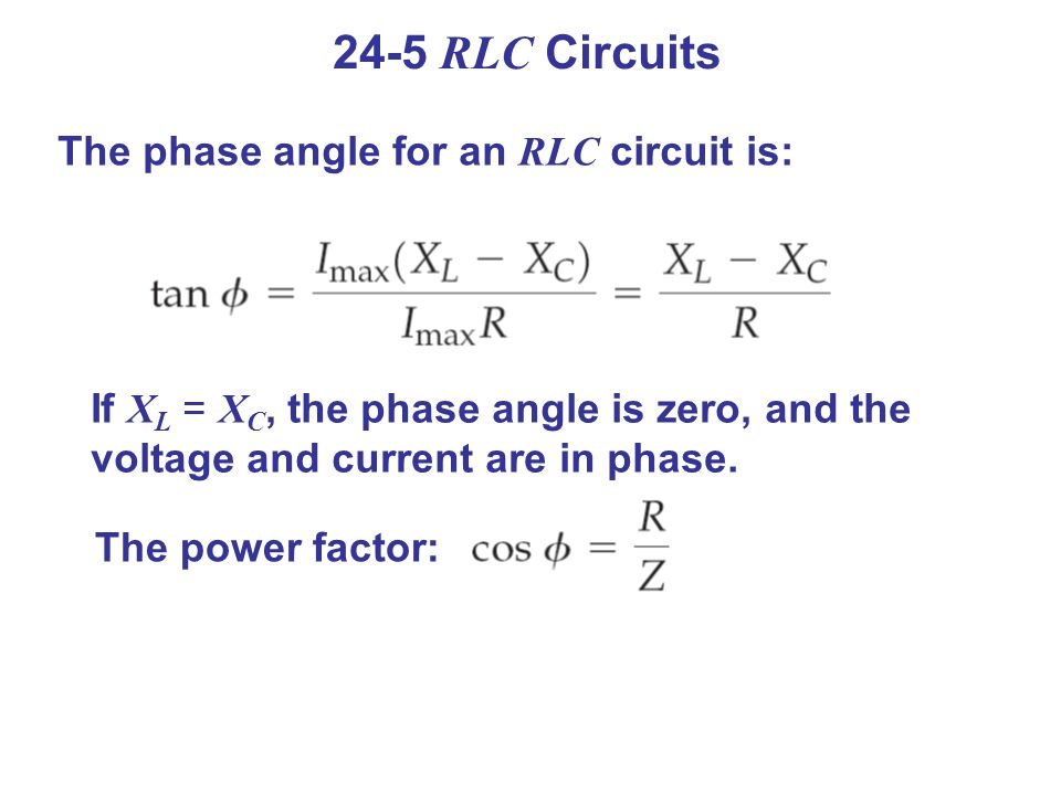 24-5 RLC Circuits The phase angle for an RLC circuit is: If X L = X C, the phase angle is zero, and the voltage and current are in phase.