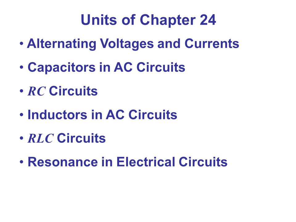 Units of Chapter 24 Alternating Voltages and Currents Capacitors in AC Circuits RC Circuits Inductors in AC Circuits RLC Circuits Resonance in Electrical Circuits
