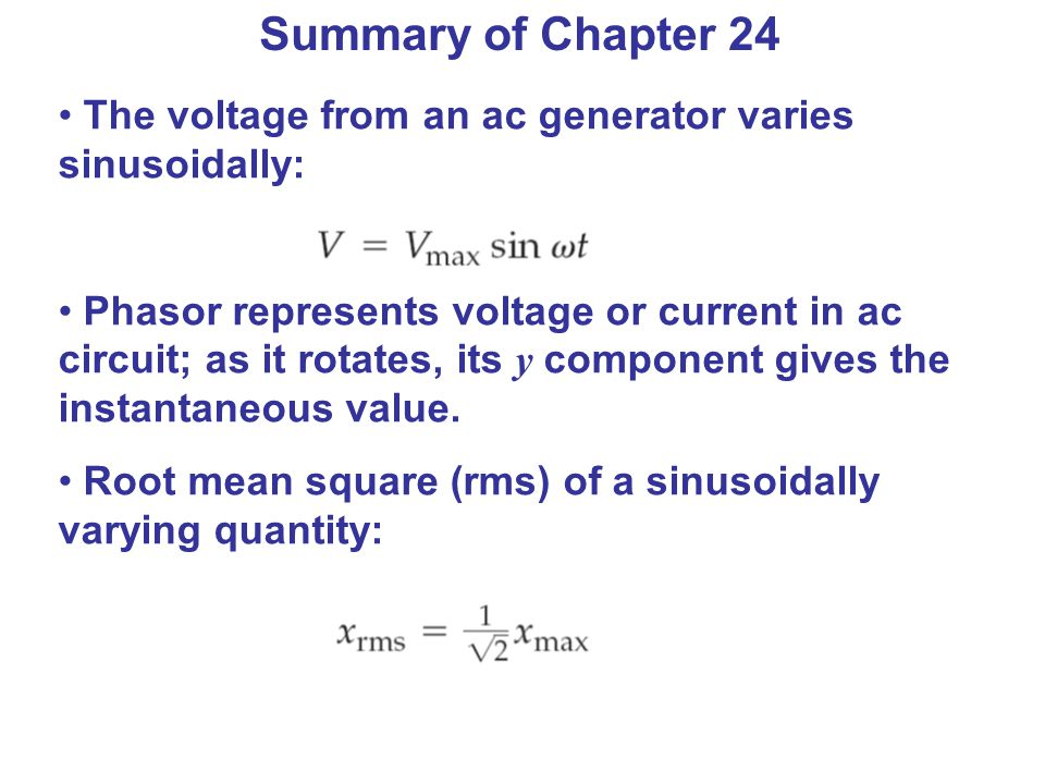 Summary of Chapter 24 The voltage from an ac generator varies sinusoidally: Phasor represents voltage or current in ac circuit; as it rotates, its y component gives the instantaneous value.