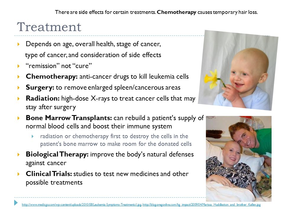 Treatment  Depends on age, overall health, stage of cancer, type of cancer, and consideration of side effects  remission not cure  Chemotherapy: anti-cancer drugs to kill leukemia cells  Surgery: to remove enlarged spleen/cancerous areas  Radiation: high-dose X-rays to treat cancer cells that may stay after surgery  Bone Marrow Transplants: can rebuild a patient s supply of normal blood cells and boost their immune system  radiation or chemotherapy first to destroy the cells in the patient s bone marrow to make room for the donated cells  Biological Therapy: improve the body s natural defenses against cancer  Clinical Trials: studies to test new medicines and other possible treatments     There are side effects for certain treatments.