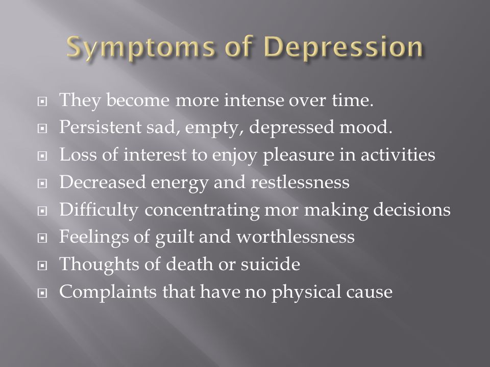  They become more intense over time.  Persistent sad, empty, depressed mood.